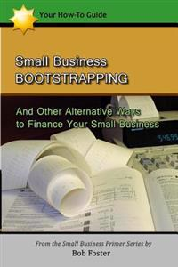 Small Business Bootstrapping: And Other Alternative Ways to Finance Your Small Business