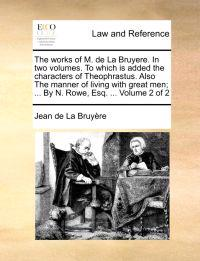 The Works of M. de La Bruyere. in Two Volumes. to Which Is Added the Characters of Theophrastus. Also the Manner of Living with Great Men; ... by N. Rowe, Esq. ... Volume 2 of 2
