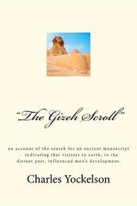 The Gizeh Scroll: An Account of the Search for an Ancient Manuscript - Indicating That Visitors to Earth, in the Distant Past, Influence