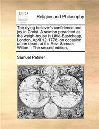 The Dying Believer's Confidence and Joy in Christ. a Sermon Preached at the Weigh-House in Little-Eastcheap, London, April 12, 1778, on Occasion of the Death of the Rev. Samuel Wilton, . the Second Edition,