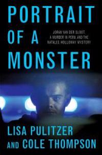 Portrait of a Monster: Joran Van Der Sloot, a Murder in Peru, and the Natalee Holloway Mystery