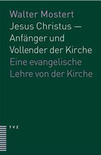 Jesus Christus - Anfanger Und Vollender Der Kirche: Eine Evangelische Lehre Von Der Kirche