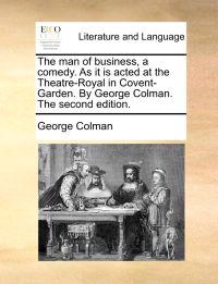 The Man of Business, a Comedy. as It Is Acted at the Theatre-Royal in Covent-Garden. by George Colman. the Second Edition.