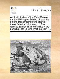 A Full Vindication of the Right Reverend the Lord Bishop of Edinburgh and the Other Administrators of the Charities There, from the Calumnies ... of Mr. George Barclay in His Defamatory Libel, Publish'd in the Flying-Post, No.3181. ...