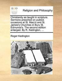 Christianity as Taught in Scripture. Sermons Preached on Publick Occasions at St. Mary's and St. James's Churches in Bury St. Edmunds's. the Second Edition Enlarged. by R. Kedington, ...