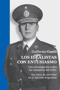 Los Idealistas Con Entusiasmo: Una Investigacion Sobre Los Miembros del Gou. Sus Fojas de Servicios En El Ejercito Argentino