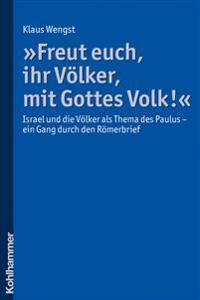 Freut Euch, Ihr Volker, Mit Gottes Volk!: Israel Und Die Volker ALS Thema Des Paulus - Ein Gang Durch Den Romerbrief