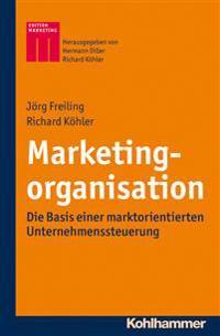 Marketingorganisation: Die Basis Einer Marktorientierten Unternehmenssteuerung
