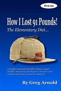 The Elementary Diet: A Highly Entertaining Fable about a Super Sleuth's Discovery of Why 67% of Us Are Overweight and What We Can Do about