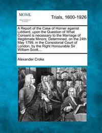 A Report of the Case of Horner Against Liddiard, Upon the Question of What Consent Is Necessary to the Marriage of Illegitimate Minors; Determined, on the 24th May 1799, in the Consistorial Court of London, by the Right Honourable Sir William Scott, ...