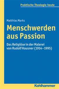 Menschwerden Aus Passion: Das Religiose in Der Malerei Von Rudolf Hausner (1914-1995)