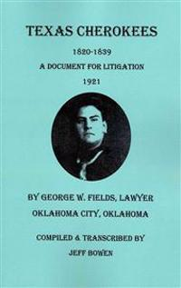 Texas Cherokees, 1820-1839 [With] a Document for Litigation, 1921, by George W. Fields, Lawyer, Oklahoma City, Oklahoma