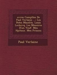 Uvres Completes de Paul Verlaine ...: Les Po Tes Maudits. Louis LeClercq. Les M Moires D'Un Veuf. Mes H Pitaux. Mes Prisons