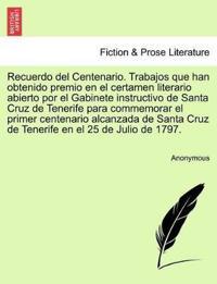 Recuerdo del Centenario. Trabajos Que Han Obtenido Premio En El Certamen Literario Abierto Por El Gabinete Instructivo de Santa Cruz de Tenerife Para Commemorar El Primer Centenario Alcanzada de Santa Cruz de Tenerife En El 25 de Julio de 1797.