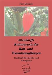 Allendorffs Kulturpraxis Der Kalt- Und Warmhauspflanzen