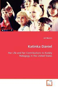Katinka Daniel Her Life and Her Contributions to Kodaly Pedagogy in the United States