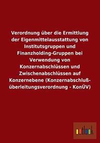 Verordnung Uber Die Ermittlung Der Eigenmittelausstattung Von Institutsgruppen Und Finanzholding-Gruppen Bei Verwendung Von Konzernabschlussen Und Zwi