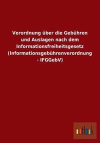 Verordnung Uber Die Gebuhren Und Auslagen Nach Dem Informationsfreiheitsgesetz (Informationsgebuhrenverordnung - Ifggebv)