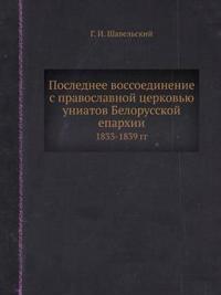 Poslednee Vossoedinenie S Pravoslavnoj Tserkovyu Uniatov Belorusskoj Eparhii 1833-1839 Gg