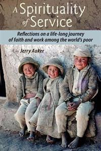 A Spirituality of Service: Reflections on a Life-Long Journey of Faith and Work Among the World's Poor