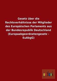 Gesetz Uber Die Rechtsverhaltnisse Der Mitglieder Des Europaischen Parlaments Aus Der Bundesrepublik Deutschland (Europaabgeordnetengesetz - Euabgg)