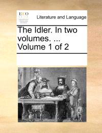The Idler. in Two Volumes. ... Volume 1 of 2