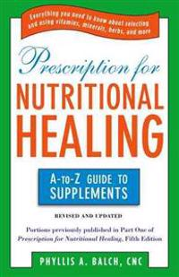 Prescription for Nutritional Healing: The A to Z Guide to Supplements: Everything You Need to Know about Selecting and Using Vitamins, Minerals, Herbs