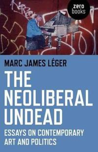 The Neoliberal Undead: Essays on Contemporary Art and Politics