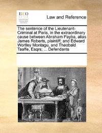 The Sentence of the Lieutenant-Criminal at Paris, in the Extraordinary Cause Between Abraham Payba, Alias James Roberts, Plaintiff; And Edward Wortley Montagu, and Theobald Taaffe, Esqrs; ... Defendants