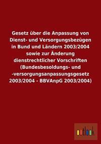 Gesetz Uber Die Anpassung Von Dienst- Und Versorgungsbezugen in Bund Und Landern 2003/2004 Sowie Zur Anderung Dienstrechtlicher Vorschriften (Bundesbe