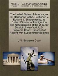 The United States of America, Ex Rel. Hermann Hoehn, Petitioner, V. Edward J. Shaughnessy, as District Director of Immigration and Naturalization of the U. S. for District of New York U.S. Supreme Court Transcript of Record with Supporting Pleadings