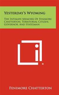 Yesterday's Wyoming: The Intimate Memoirs of Fenimore Chatterton, Territorial Citizen, Governor, and Statesman