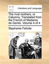 The Rival Mothers, or Calumny. Translated from the French of Madame de Genlis. Volume 4 of 4