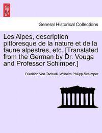 Les Alpes, Description Pittoresque de La Nature Et de La Faune Alpestres, Etc. [Translated from the German by Dr. Vouga and Professor Schimper.]