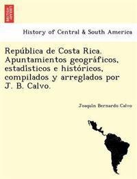 Repu Blica de Costa Rica. Apuntamientos Geogra Ficos, Estadi Sticos E Histo Ricos, Compilados y Arreglados Por J. B. Calvo.