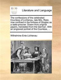 The Confessions of the Celebrated Countess of Lichtenau, Late Mrs. Rietz, Now Confined in the Fortress of Gloglau as a State-Prisoner. Drawn from Original Papers, Translated from the German. with an Engraved Portrait of the Countess,