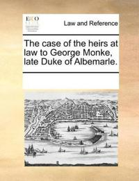 The Case of the Heirs at Law to George Monke, Late Duke of Albemarle.