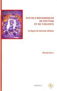 Rituels Bouddhistes de Pouvoir Et de Violence: La Figure Du Tantriste Tibetain