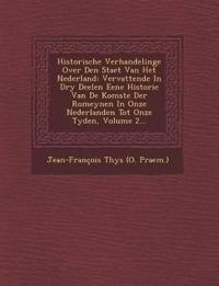 Historische Verhandelinge Over Den Staet Van Het Nederland: Vervattende in Dry Deelen Eene Historie Van de Komste Der Romeynen in Onze Nederlanden Tot