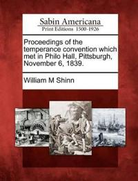 Proceedings of the Temperance Convention Which Met in Philo Hall, Pittsburgh, November 6, 1839.