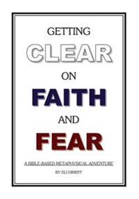 Getting Clear on Faith and Fear: A Bible-Based Metaphysical Adventure