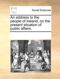 An Address to the People of Ireland, on the Present Situation of Public Affairs