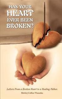 Has Your Heart Ever Been Broken?: Letters from a Broken Heart to a Healing Father.