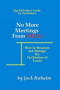 No More Meetings from Hell: How to Structure and Manage the Facilitation of Teams