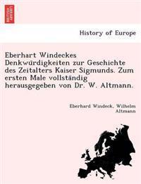 Eberhart Windeckes Denkwu Rdigkeiten Zur Geschichte Des Zeitalters Kaiser Sigmunds. Zum Ersten Male Vollsta Ndig Herausgegeben Von Dr. W. Altmann.