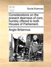 Considerations on the Present Dearness of Corn, Humbly Offered to Both Houses of Parliament.