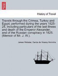 Travels Through the Crimea, Turkey and Egypt; Performed During the Years 1825-28, Including Particulars of the Last Illness and Death of the Emperor Alexander, and of the Russian Conspiracy in 1825. (Memoir of Mr. J. W.).