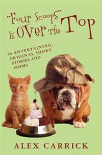 Four Scoops Is Over the Top: 36 Entertaining, Original Short Stories and Poems