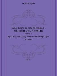 Asketizm Po Pravoslavno-Hristianskomu Ucheniyu Kniga 1. Kriticheskij Obzor Vazhnejshej Literatury Voprosa