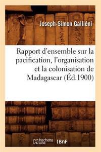Rapport D'Ensemble Sur La Pacification, L'Organisation Et La Colonisation de Madagascar (A0/00d.1900)
